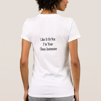 Like It Or Not I'm Your Chess Instructor Tee Shirt