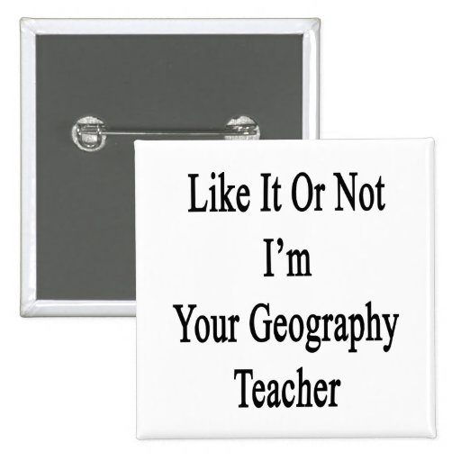 Like It Or Not I'm Your Geography Teacher 2 Inch Square Button