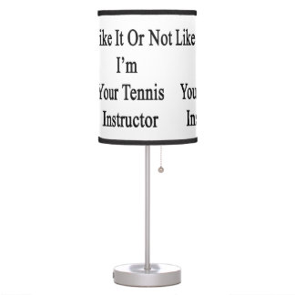 Like It Or Not I'm Your Tennis Instructor Table Lamp
