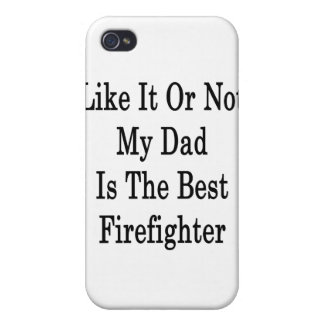 Like It Or Not My Dad Is The Best Firefighter Case For iPhone 4