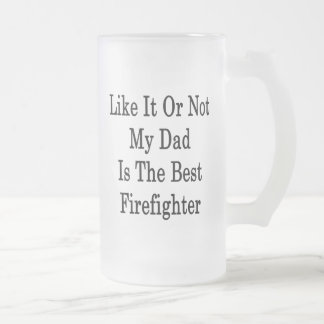 Like It Or Not My Dad Is The Best Firefighter Mugs