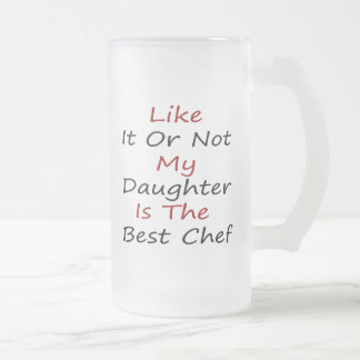 Like It Or Not My Daughter Is The Best Chef 16 Oz Frosted Glass Beer Mug