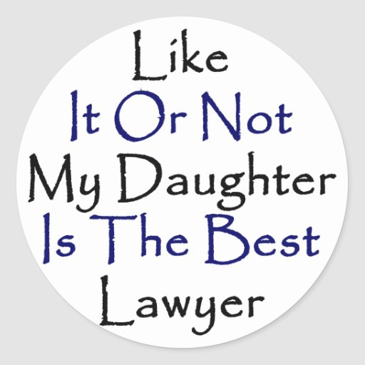 Like It Or Not My Daughter Is The Best Lawyer Round Sticker