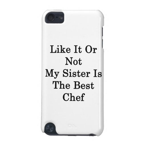 Like It Or Not My Sister Is The Best Chef iPod Touch 5G Cases