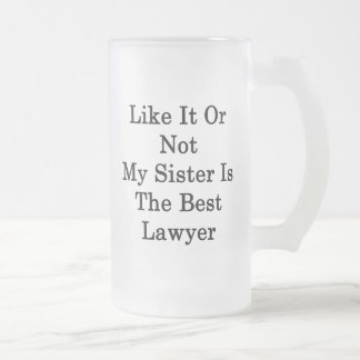 Like It Or Not My Sister Is The Best Lawyer Frosted Glass Beer Mug