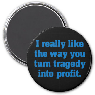 Like the way you turn tragedy into profit 3 inch round magnet