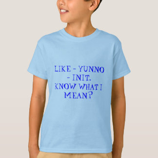 LIKE-YUNNO-INIT. KNOW WHAT I MEAN? T-Shirt