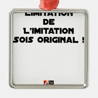 LIMITATION OF THE IMITATION (WOULD BE ORIGINAL!) METAL ORNAMENT