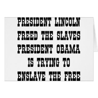 Lincoln Freed Slaves Obama Enslaves The Free Card