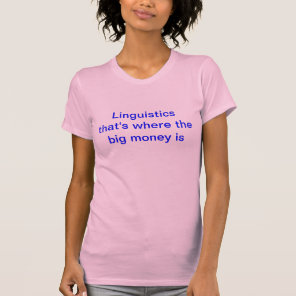 Linguistics - that's where the big money is. T-Shirt