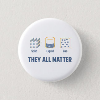 Liquid Solid Gas - They All Matter Button