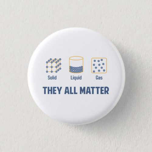 Liquid Solid Gas _ They All Matter Button