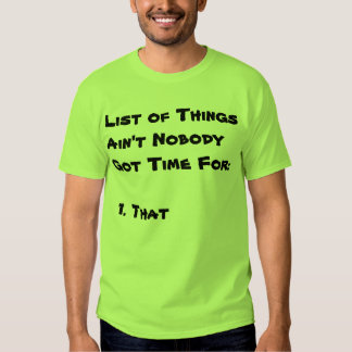 List of Things Ain't Nobody Got Time For T Shirt
