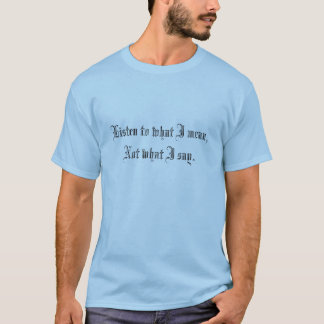 Listen to what I mean,Not what I say. T-Shirt
