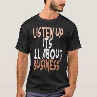 listen Up It All About Business T-Shirt
