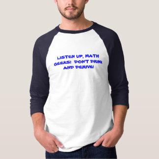 LISTEN UP, MATH GEEKS!  DON'T DRINK AND DERIVE! T-Shirt