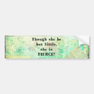 Little and Fierce quotation by Shakespeare Car Bumper Sticker
