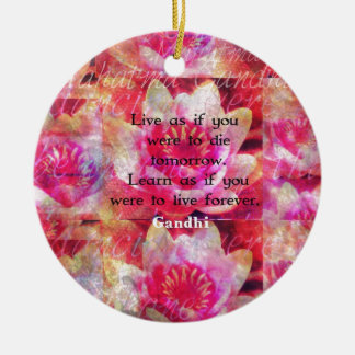 Live as if you were to die tomorrow. Learn as if.. Ceramic Ornament