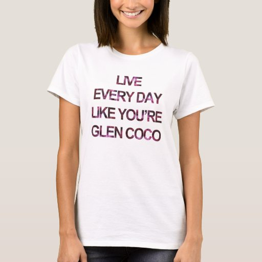 Live Every Day Like You're Glen Coco T-Shirt