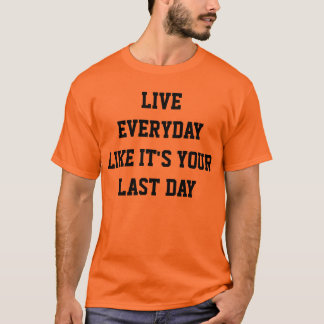 Live everyday like its your last day T-Shirt