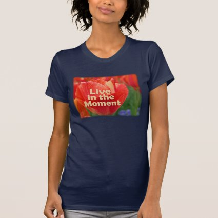 Live in the Moment w/vibrant Tulip Tee Shirt