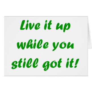 Live It Up While You Still Got It! Card