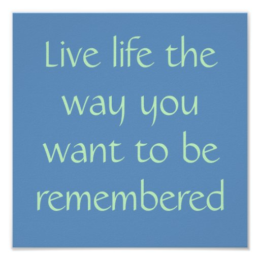 Live life the way you want to be remembered print