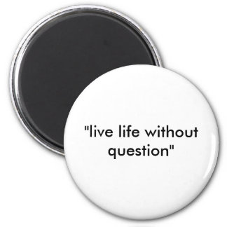 """""""live life without question"""" 2 inch round magnet"""