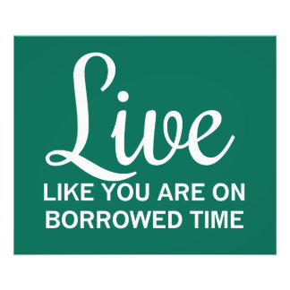 Live Like You are on Borrowed Time Photographic Print