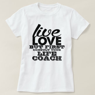 Live Love But First Consult Your Life Coach T-Shirt