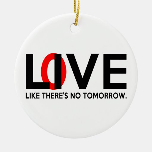 Live Love like there is no tomorrow Ceramic Ornament