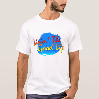 Livin' The Good Life T - Customized T-Shirt