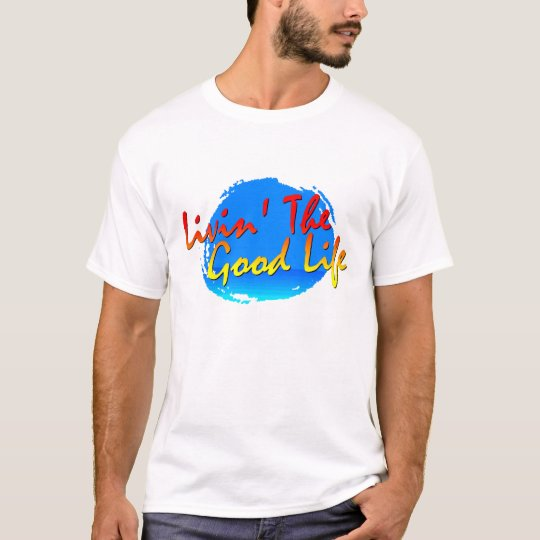 Livin' The Good Life T - Customized T-Shirt
