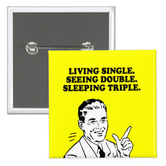 LIVING SINGLE - SEEING DOUBLE - SLEEPING TRIPLE T- PINBACK BUTTON