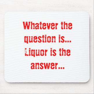 Lo que la pregunta es… el licor es la respuesta… tapete de ratón