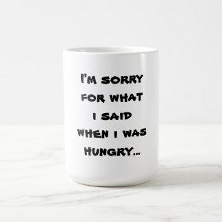 Lo siento para lo que dije cuándo tenía hambre… taza