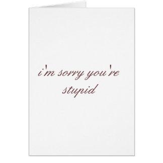 lo siento que usted es estúpido tarjeta de felicitación