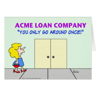 loan company only go around once greeting card