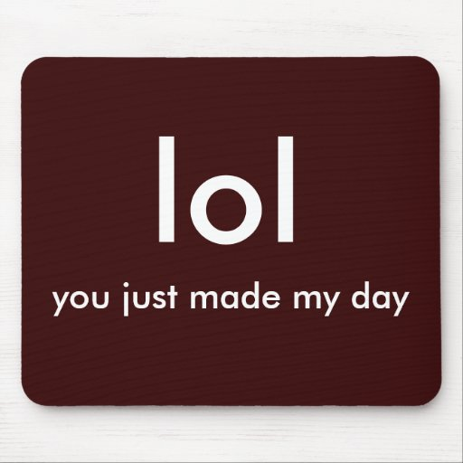 lol, you just made my day! mouse pad | Zazzle