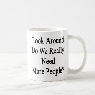 Look Around Do We Really Need More People Coffee Mug