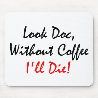 Look Doc , Without Coffee I'll Die! Mouse Pad