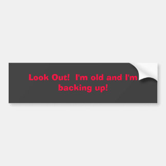 Look Out!  I'm old and I'm backing up! Bumper Sticker