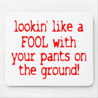 Lookin' Like a Fool With Your Pants on the Ground! Mouse Pad