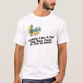 Looking Like A Fool With Your Pants On The Ground! T-Shirt