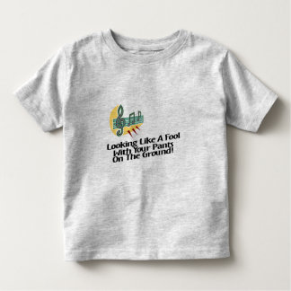 Looking Like A Fool With Your Pants On The Ground! Toddler T-shirt