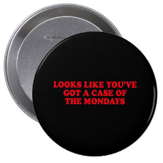 LOOKS LIKE YOUVE GOT A CASE OF THE MONDAYS 4 INCH ROUND BUTTON