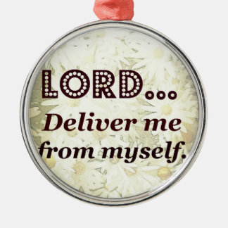 Lord Deliver Me From Myself Words to Live By Metal Ornament