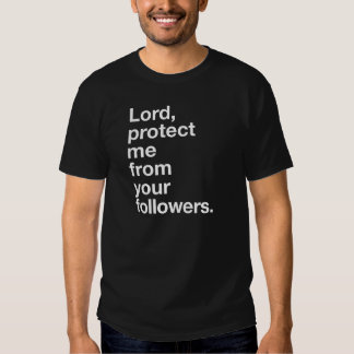 Lord protect me from your followers t shirt