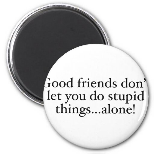 Los amigos no le dejan las cosas estúpidas solamen imán redondo 5 cm