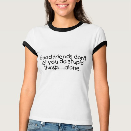 Los buenos amigos no le dejan hacen cosas estúpida tee shirt